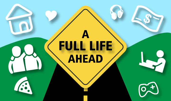 Graphic: A Full Life Ahead (inside a yellow road sign), a road and icons for home, friends, work, love, play, money and food [icons CC Money by ✦ Shmidt Sergey ✦ from the Noun Project friends by Sewon Park from the Noun Project Work by sandra from the Noun Project Video Game by 杨皓棱 YHL from the Noun Project Pizza by Adrien Coquet from the Noun Project]