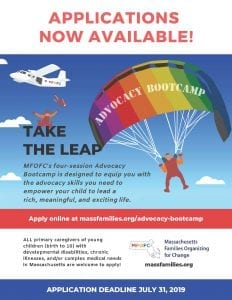 APPLICATIONS NOW AVAILABLE! TAKE THE LEAP MFOFC's four-session Advocacy Bootcamp is designed to equip you with the advocacy skills you need to empower your child to lead a rich, meaningful, and exciting life. Apply online at massfamilies.org/advocacy-bootcamp/