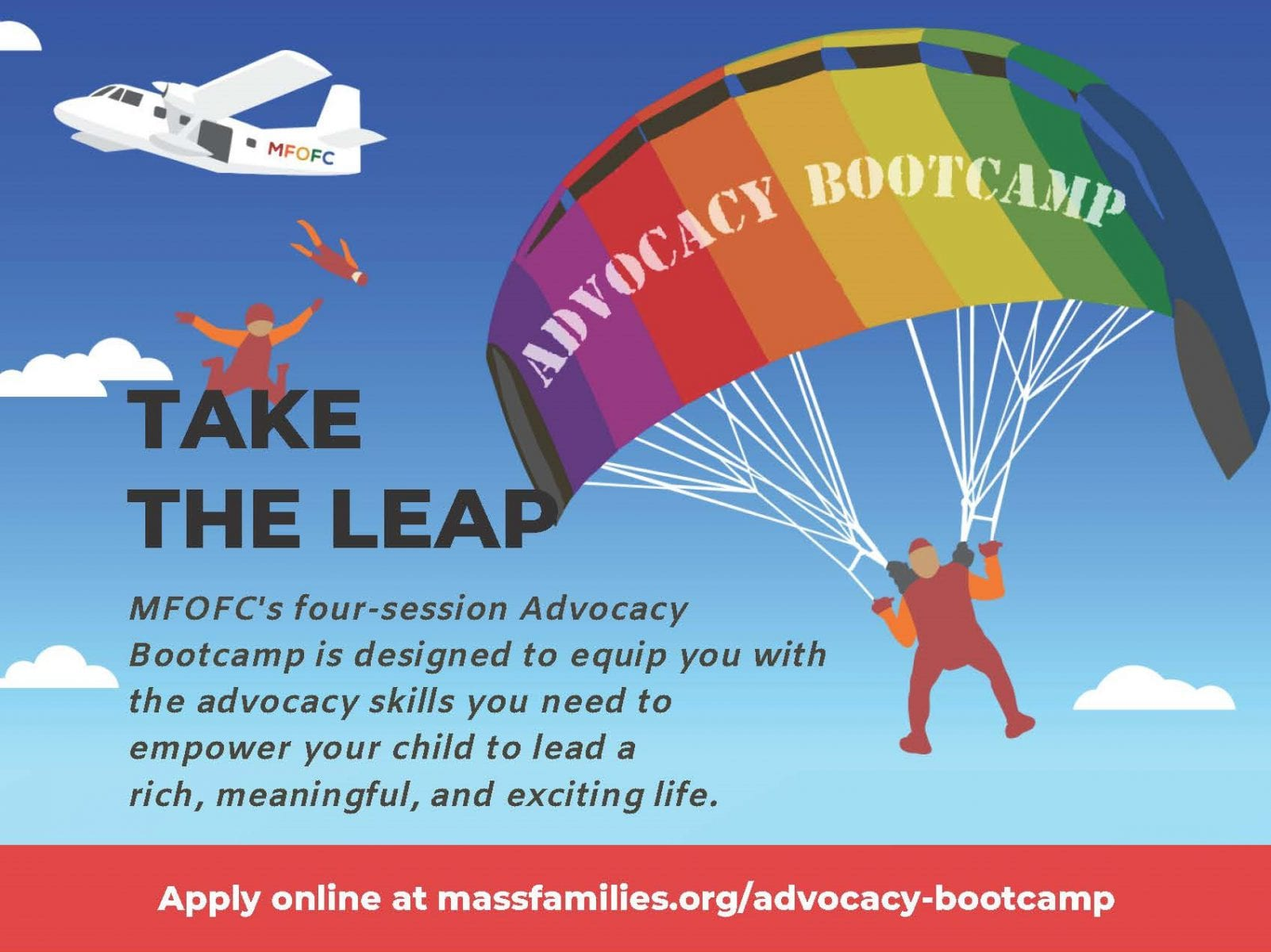 TAKE THE LEAP MFOFC's four-session Advocacy Bootcamp is designed to equip you with the advocacy skills you need to empower your child to lead a rich, meaningful, and exciting life. Apply online at massfamilies.org/advocacy-bootcamp/
