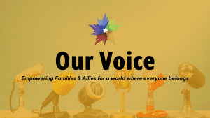 Our Voice - Empowering Families & Allies for a world where everyone belongs.